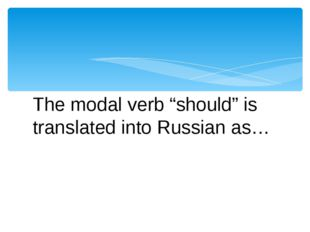 "The modal verb ""should"" is translated into Russian as…"