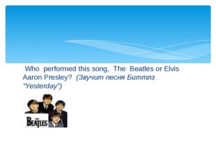 Who  performed this song,  The  Beatles or Elvis Aaron Presley?  (Звучит пес