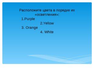 Расположите цвета в порядке их «осветления»: 1.Purple 2.Yellow 3. Orange 4. W