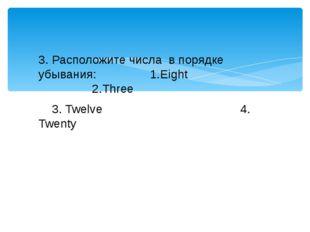 3. Расположите числа в порядке убывания: 1.Eight 2.Three 3. Twelve 4. Twenty