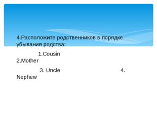 4.Расположите родственников в порядке убывания родства: 1.Cousin 2.Mother 3.