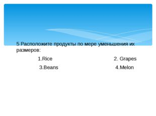 5 Расположите продукты по мере уменьшения их размеров: 1.Rice 2. Grapes 3.Bea