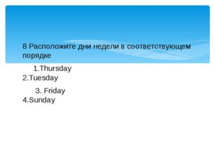 8 Расположите дни недели в соответствующем порядке 1.Thursday 2.Tuesday 3. Fr