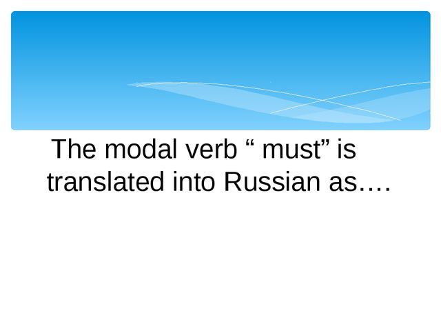 "The modal verb "" must"" is translated into Russian as…."
