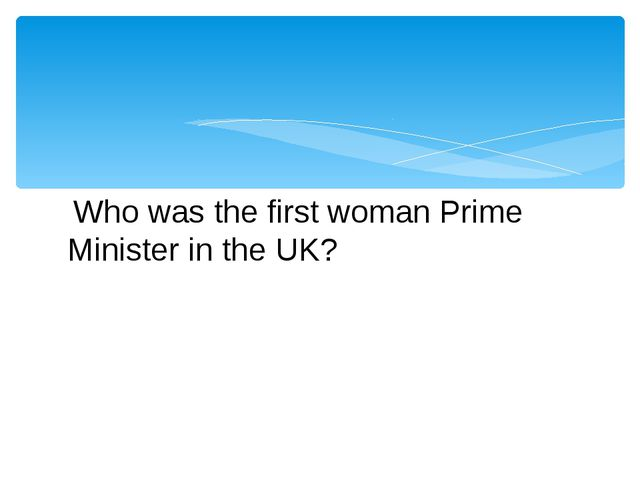 Who was the first woman Prime Minister in the UK?