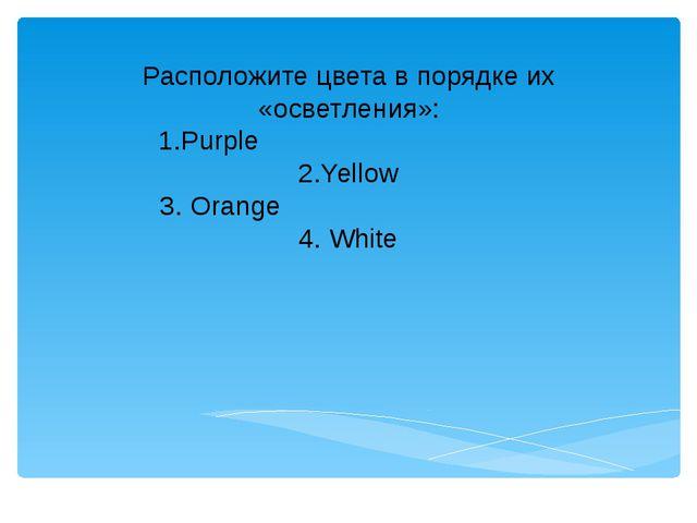 Расположите цвета в порядке их «осветления»: 1.Purple 2.Yellow 3. Orange 4. W...