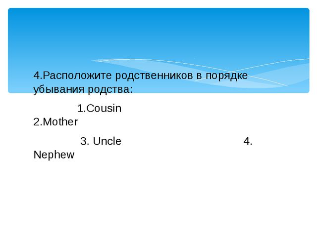 4.Расположите родственников в порядке убывания родства: 1.Cousin 2.Mother 3....