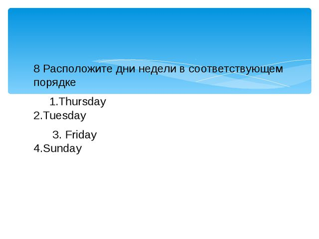 8 Расположите дни недели в соответствующем порядке 1.Thursday 2.Tuesday 3. Fr...