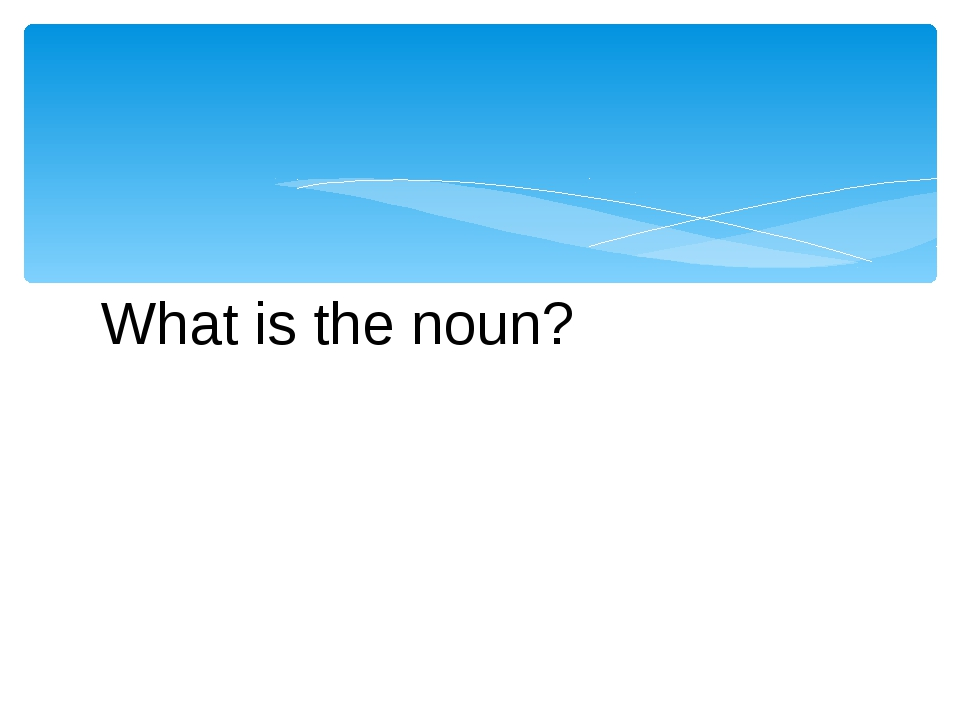 What is the noun?
