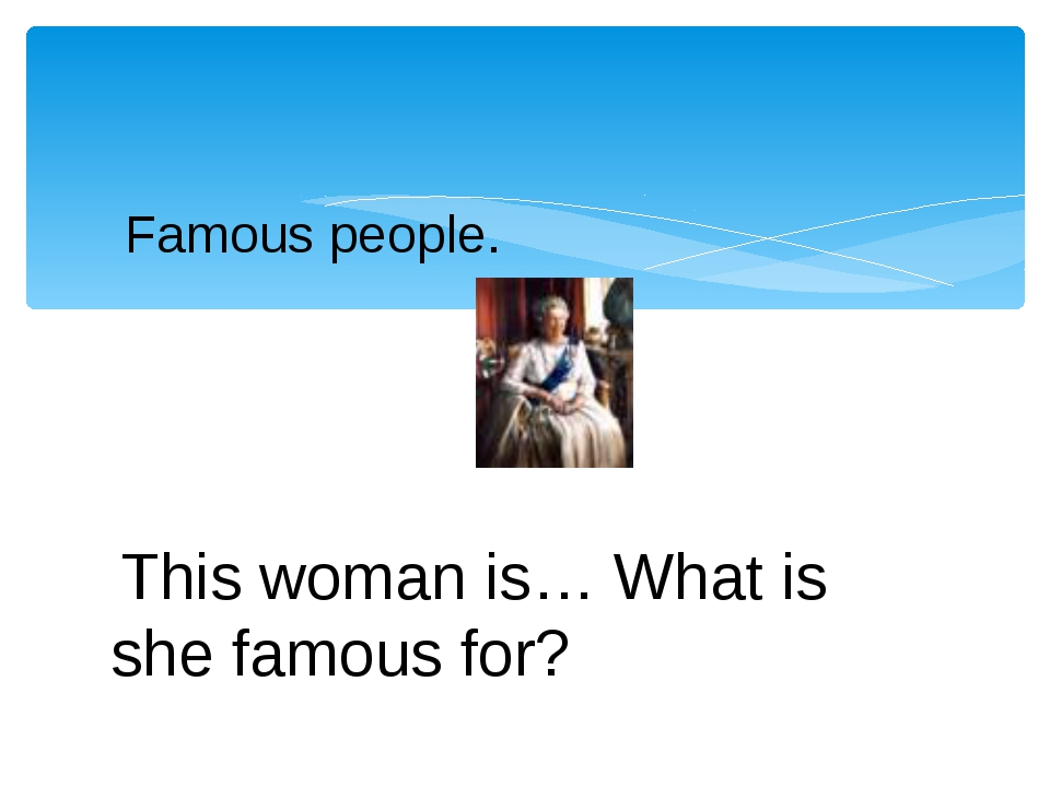 Famous people.   This woman is… What is she famous for?