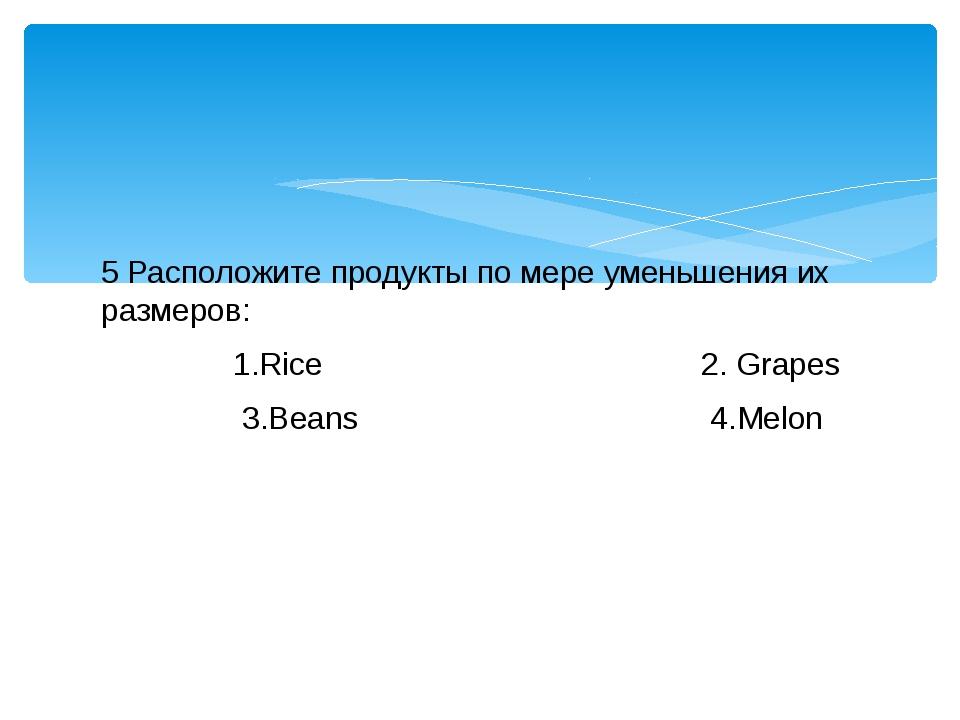 5 Расположите продукты по мере уменьшения их размеров: 1.Rice 2. Grapes 3.Bea...