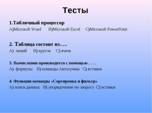 Тесты 1.Табличный процессор А)Microsoft Word В)Microsoft Excel С)Microsoft Po