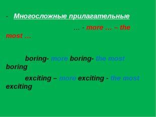 -Многосложные прилагательные … - more … – the most … boring- more boring- t