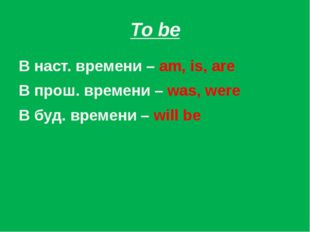 To be В наст. времени – am, is, are В прош. времени – was, were В буд. времен