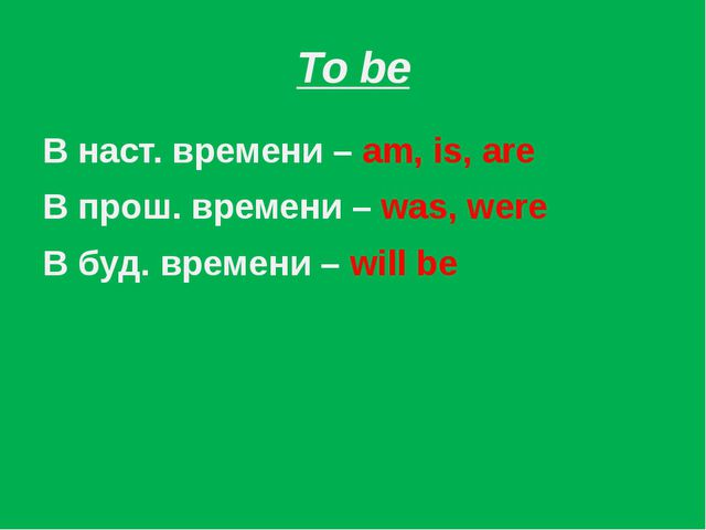 To be В наст. времени – am, is, are В прош. времени – was, were В буд. времен...