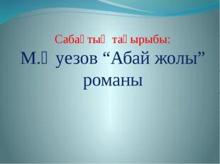 """Сабақтың тақырыбы: М.Әуезов """"Абай жолы"""" романы"""