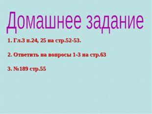 1. Гл.3 п.24, 25 на стр.52-53. 2. Ответить на вопросы 1-3 на стр.63 3. №189 с