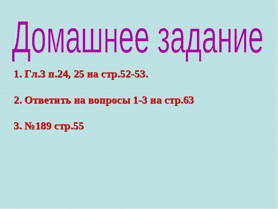 1. Гл.3 п.24, 25 на стр.52-53. 2. Ответить на вопросы 1-3 на стр.63 3. №189 с...