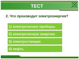 2. Что производит электроэнергия? 1) электрические приборы 2) электрическую э