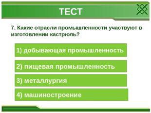 7. Какие отрасли промышленности участвуют в изготовлении кастрюль? 1) добываю