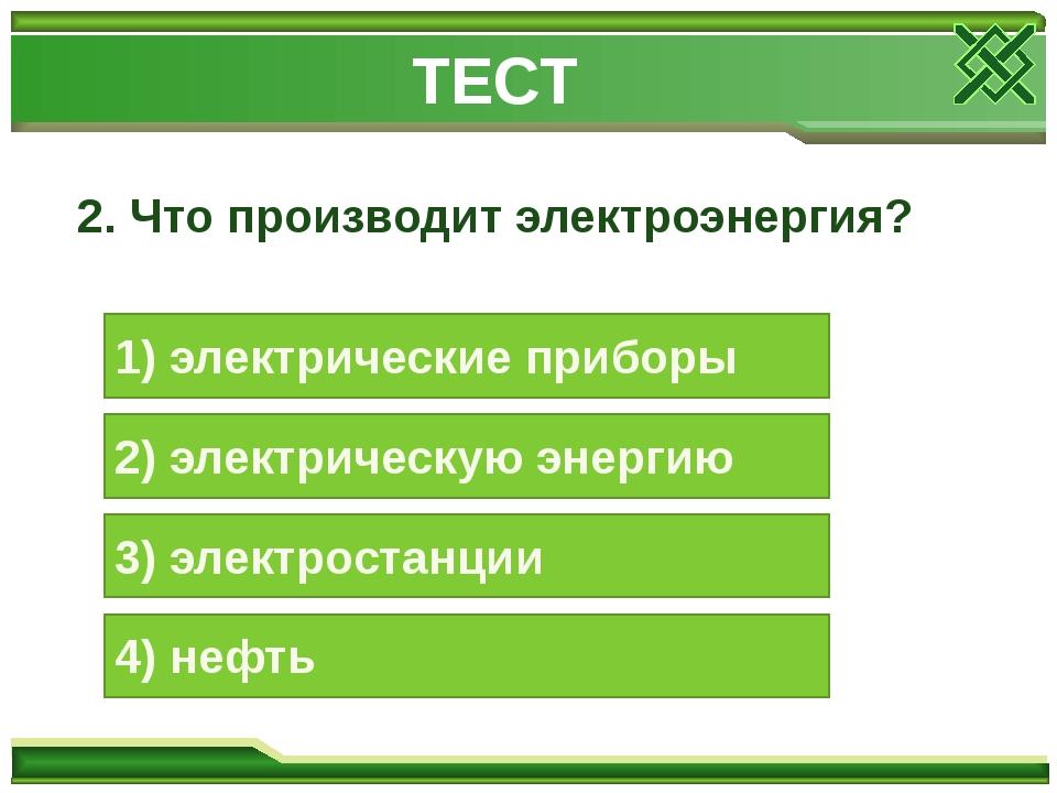 2. Что производит электроэнергия? 1) электрические приборы 2) электрическую э...