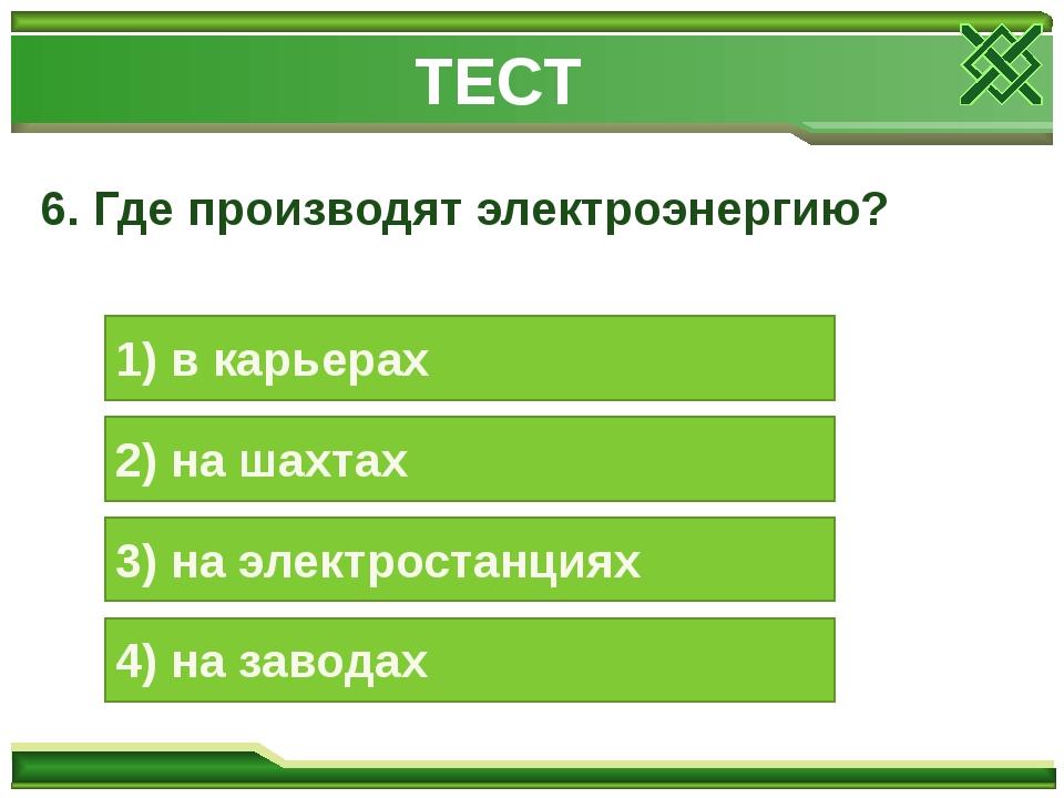 6. Где производят электроэнергию? 1) в карьерах 2) на шахтах 3) на электроста...