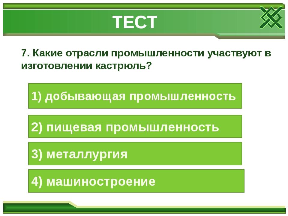 7. Какие отрасли промышленности участвуют в изготовлении кастрюль? 1) добываю...