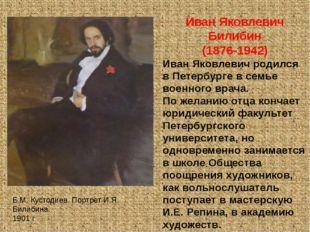 Иван Яковлевич Билибин (1876-1942) Иван Яковлевич родился в Петербурге в семь