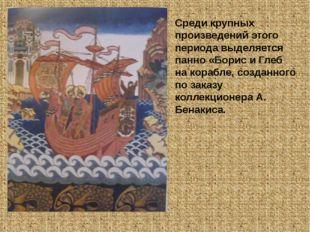 Среди крупных произведений этого периода выделяется панно «Борис и Глеб на ко