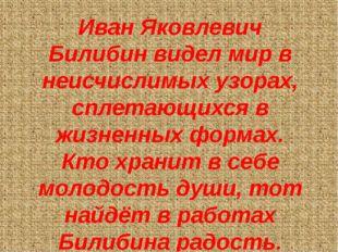 Иван Яковлевич Билибин видел мир в неисчислимых узорах, сплетающихся в жизнен