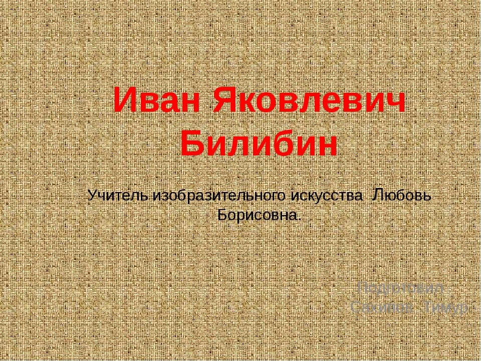 Иван Яковлевич Билибин Учитель изобразительного искусства Любовь Борисовна....