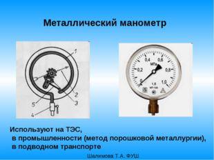 Металлический манометр Используют на ТЭС, в промышленности (метод порошковой