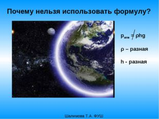 pатм = ρhg ρ – разная h - разная Шалимова Т.А. ФУШ Почему нельзя использовать