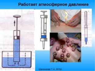 Работает атмосферное давление Шалимова Т.А. ФУШ