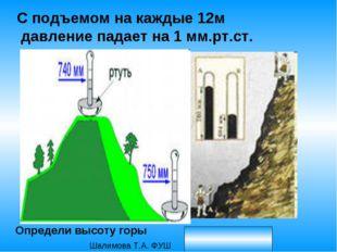 С подъемом на каждые 12м давление падает на 1 мм.рт.ст. Определи высоту горы