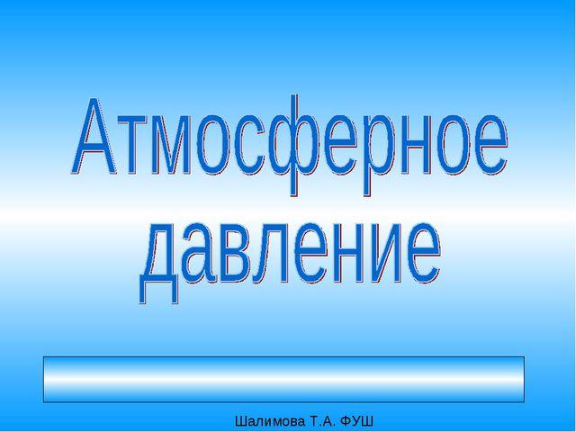 Атмосфера – это воздушная оболочка Земли Шалимова Т.А. ФУШ