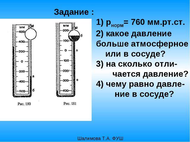 Задание : 1) рнорм= 760 мм.рт.ст. 2) какое давление больше атмосферное или в...