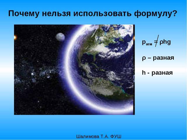 pатм = ρhg ρ – разная h - разная Шалимова Т.А. ФУШ Почему нельзя использовать...