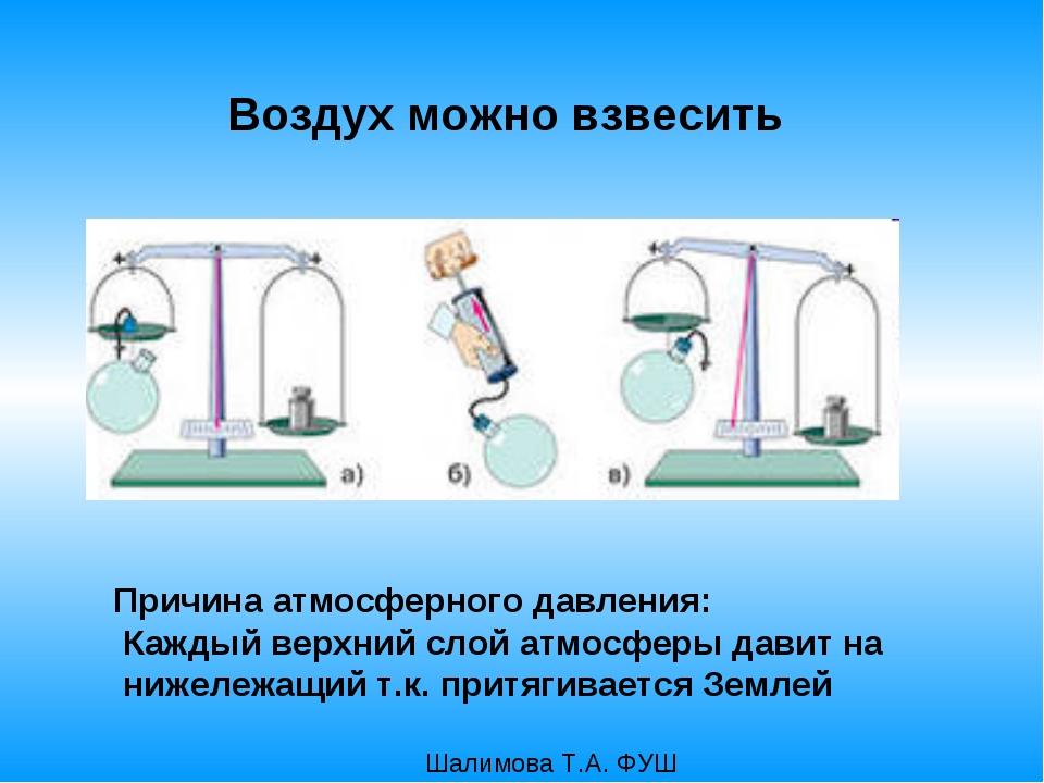 Воздух можно взвесить Причина атмосферного давления: Каждый верхний слой атмо...