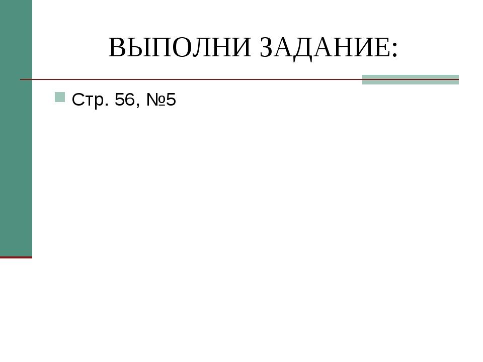 ВЫПОЛНИ ЗАДАНИЕ: Стр. 56, №5
