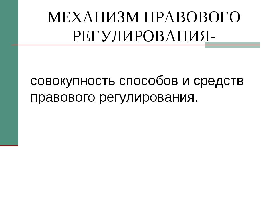 МЕХАНИЗМ ПРАВОВОГО РЕГУЛИРОВАНИЯ- совокупность способов и средств правового р...