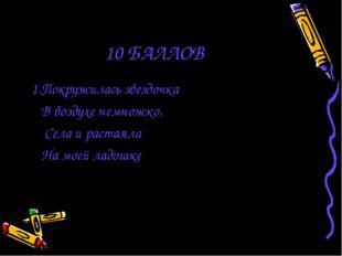 10 БАЛЛОВ 1.Покружилась звездочка В воздухе немножко, Села и растаяла На моей