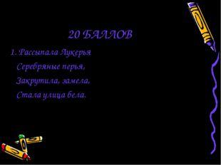 20 БАЛЛОВ 1. Рассыпала Лукерья Серебряные перья, Закрутила, замела, Стала ули