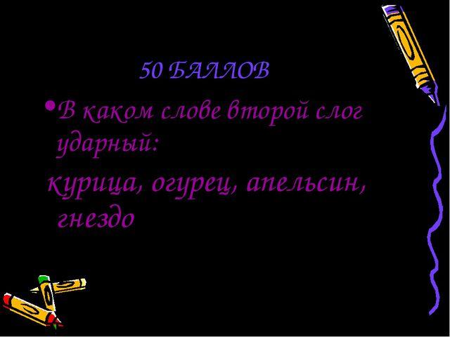 50 БАЛЛОВ В каком слове второй слог ударный: курица, огурец, апельсин, гнездо