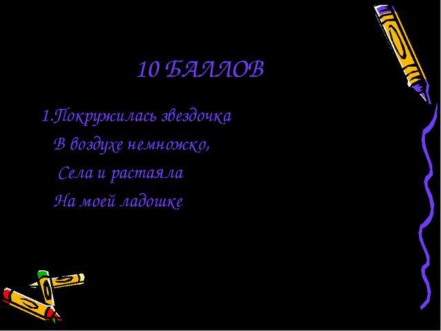 10 БАЛЛОВ 1.Покружилась звездочка В воздухе немножко, Села и растаяла На моей...