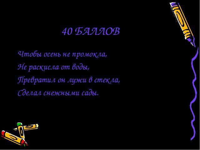 40 БАЛЛОВ Чтобы осень не промокла, Не раскисла от воды, Превратил он лужи в с...