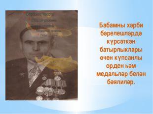 Бабамны хәрби бәрелешләрдә күрсәткән батырлыклары өчен күпсанлы орден һәм ме