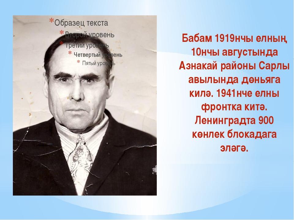Бабам 1919нчы елның 10нчы августында Азнакай районы Сарлы авылында дөньяга к...