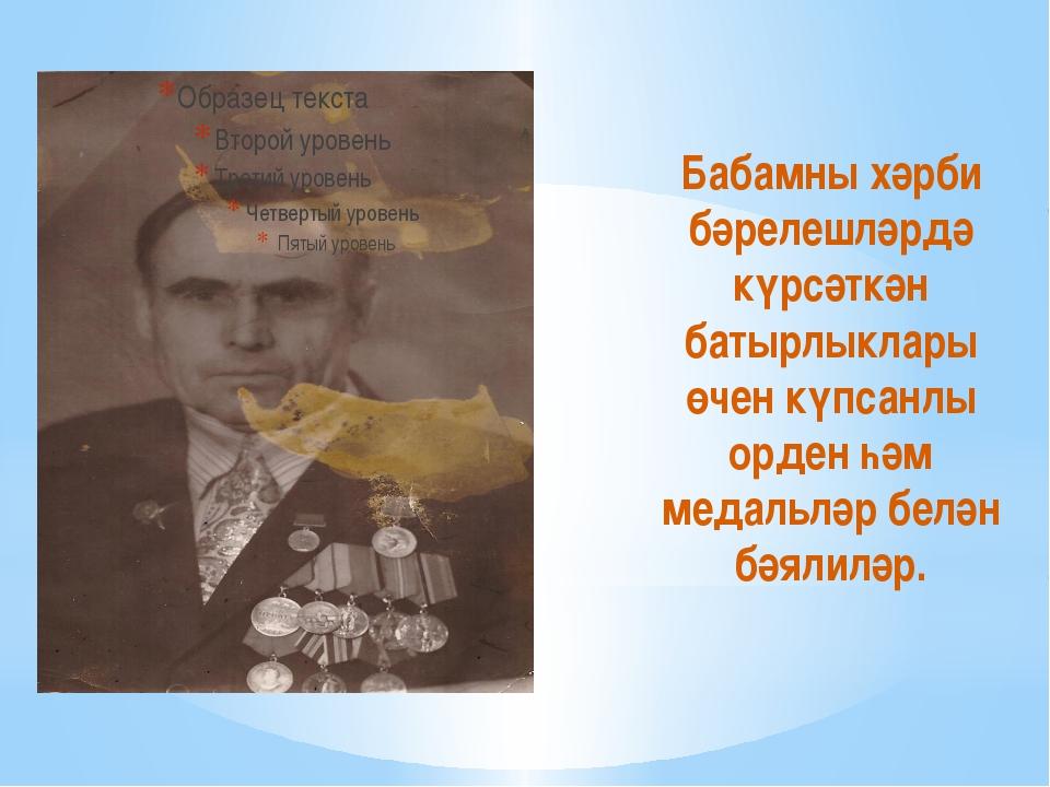 Бабамны хәрби бәрелешләрдә күрсәткән батырлыклары өчен күпсанлы орден һәм ме...