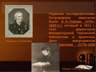 . Первыми исследователями Остромирова евангелия были А.Н.Оленин (1763–1843